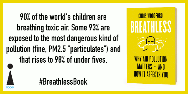 Breathless book: factoid 90% of the world's children are breathing toxic air. Some 93% are exposed to the most dangerous kind of pollution (fine, PM2.5 particulates) and that rises to 98% of under fives.